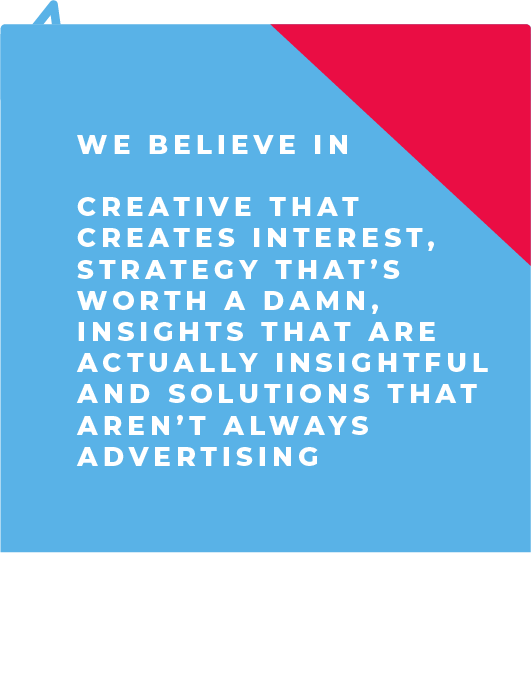 We believe in creative that creates interest, strategy that's worth a damn, insights that are actually insightful and solutions that aren't always advertising